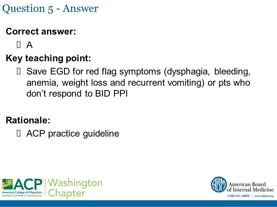 Question 5 - Answer Correct answer:  A Key teaching point:  Save EGD for red flag symptoms (dysphagia, bleeding, anemia, weight loss and recurrent v