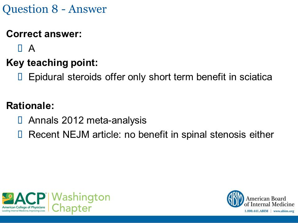 Question 8 - Answer Correct answer:  A Key teaching point:  Epidural steroids offer only short term benefit in sciatica Rationale:  Annals 2012 met