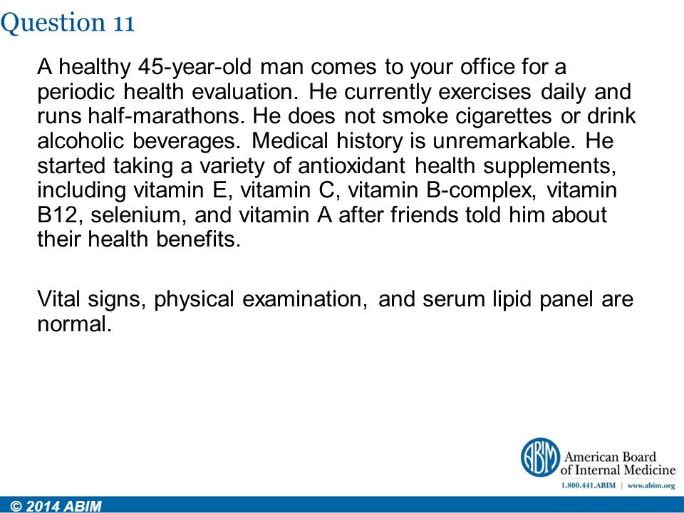 Question 11 © 2014 ABIM A healthy 45-year-old man comes to your office for a periodic health evaluation. He currently exercises daily and runs half-ma