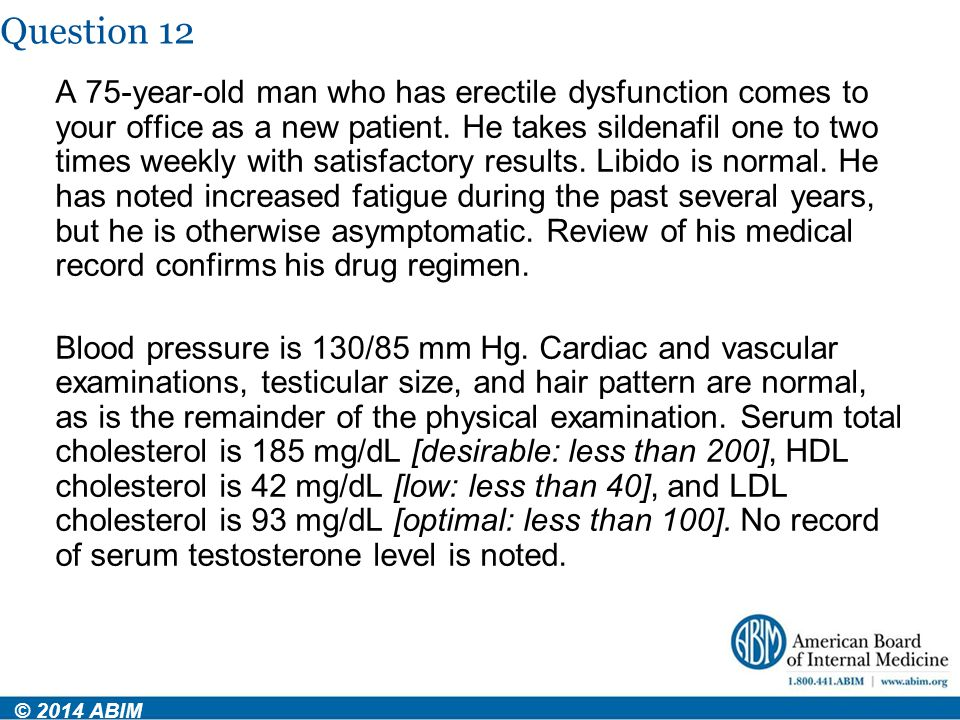 Question 12 © 2014 ABIM A 75-year-old man who has erectile dysfunction comes to your office as a new patient. He takes sildenafil one to two times wee