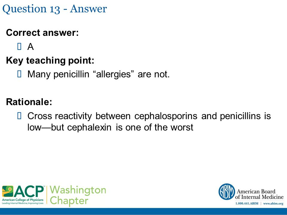"Question 13 - Answer Correct answer:  A Key teaching point:  Many penicillin ""allergies"" are not. Rationale:  Cross reactivity between cephalospori"