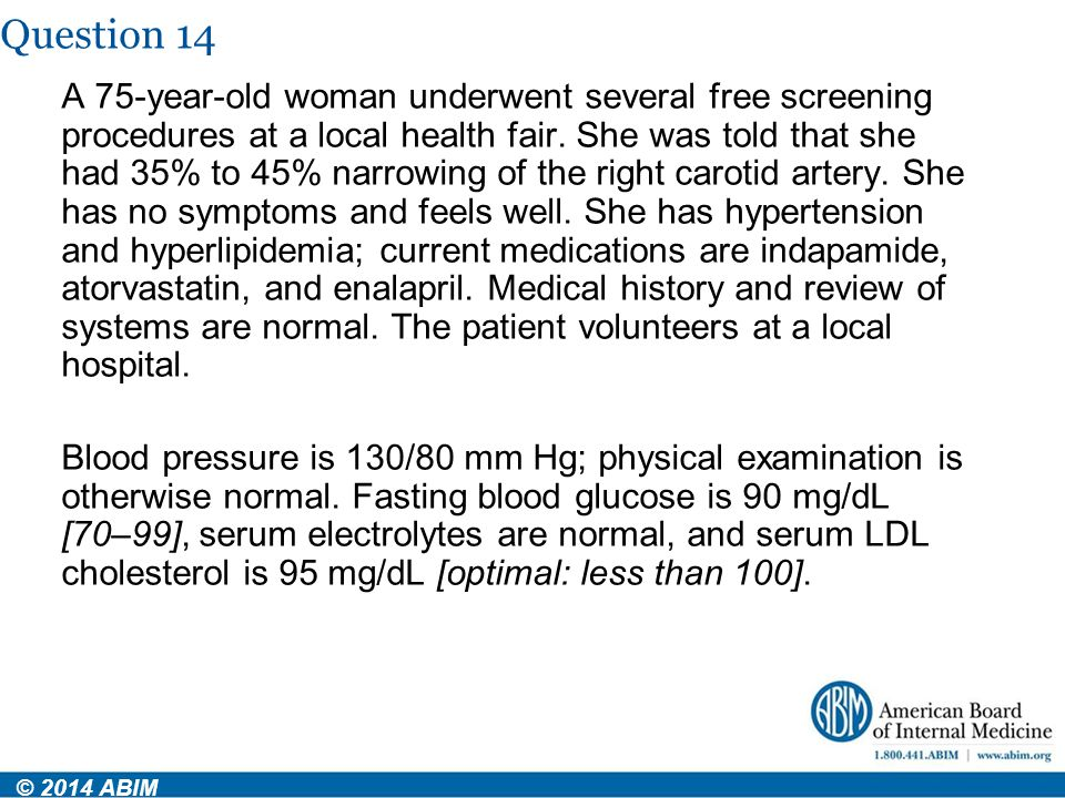 Question 14 © 2014 ABIM A 75-year-old woman underwent several free screening procedures at a local health fair. She was told that she had 35% to 45% n