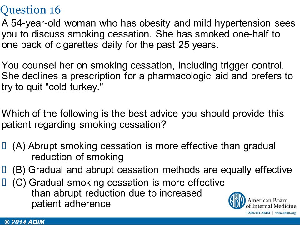 Question 16 © 2014 ABIM A 54-year-old woman who has obesity and mild hypertension sees you to discuss smoking cessation. She has smoked one-half to on
