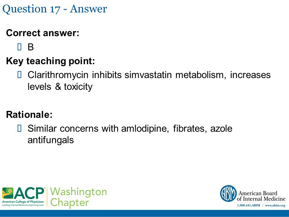 Question 17 - Answer Correct answer:  B Key teaching point:  Clarithromycin inhibits simvastatin metabolism, increases levels & toxicity Rationale: