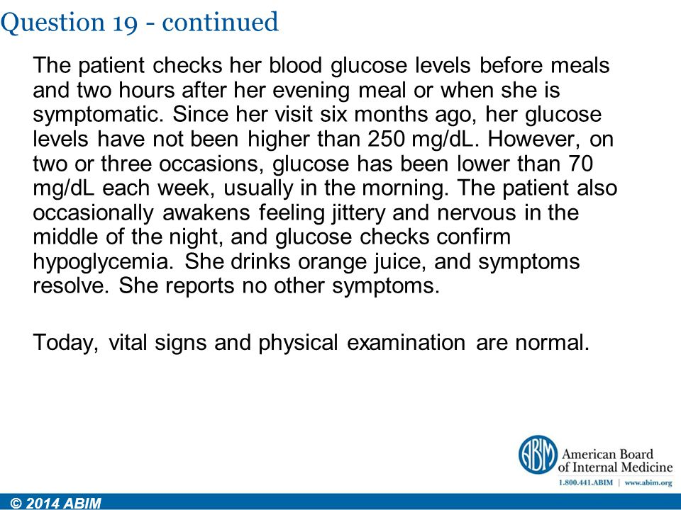 Question 19 - continued The patient checks her blood glucose levels before meals and two hours after her evening meal or when she is symptomatic. Sinc