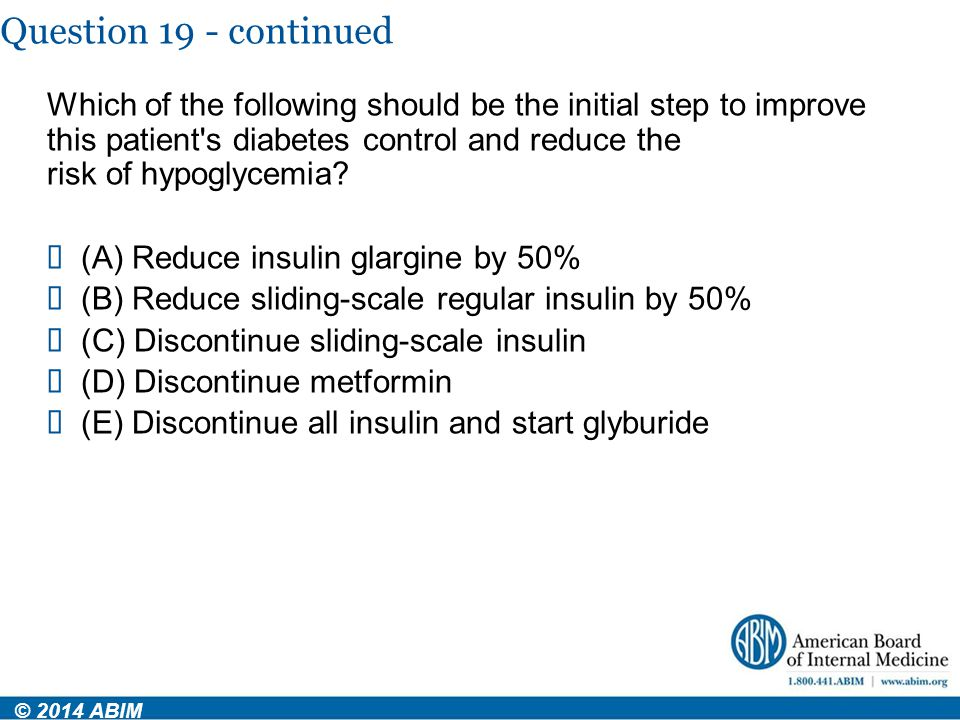Question 19 - continued © 2014 ABIM Which of the following should be the initial step to improve this patient's diabetes control and reduce the risk o