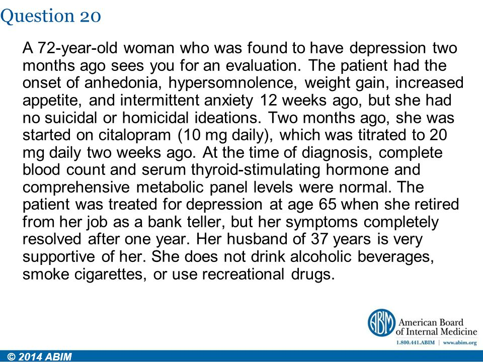 Question 20 © 2014 ABIM A 72-year-old woman who was found to have depression two months ago sees you for an evaluation. The patient had the onset of a