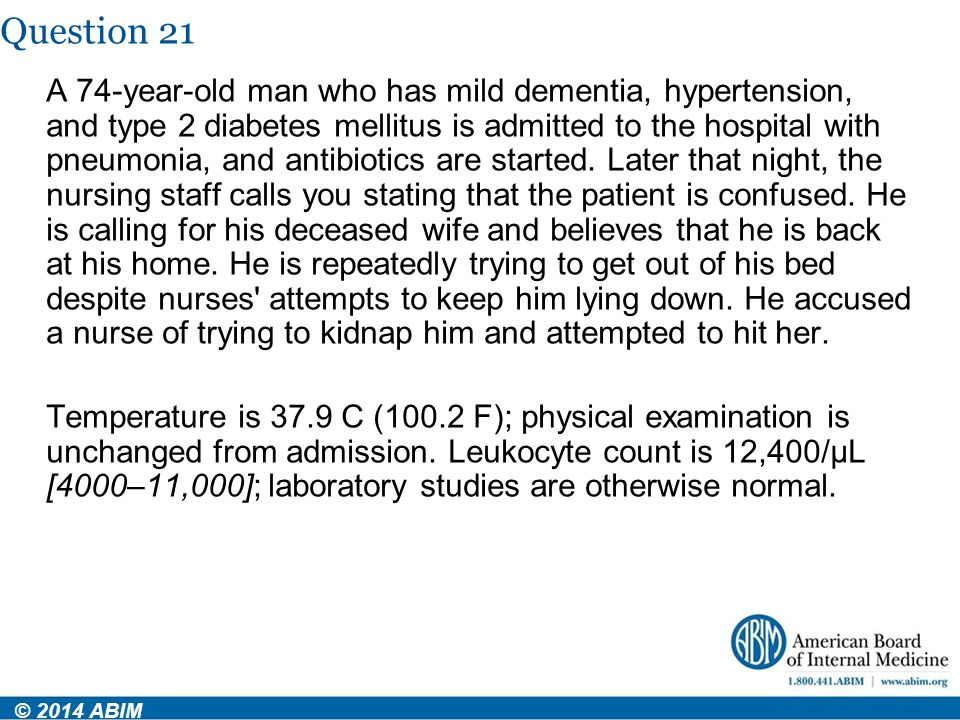 Question 21 © 2014 ABIM A 74-year-old man who has mild dementia, hypertension, and type 2 diabetes mellitus is admitted to the hospital with pneumonia