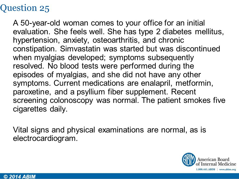 Question 25 © 2014 ABIM A 50-year-old woman comes to your office for an initial evaluation. She feels well. She has type 2 diabetes mellitus, hyperten