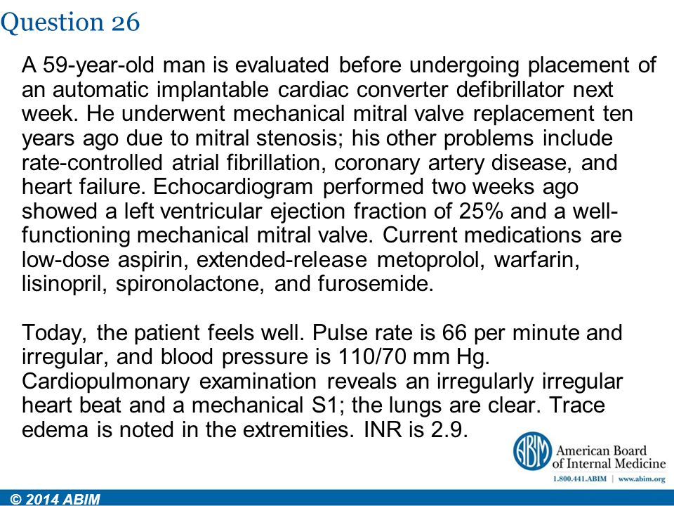 Question 26 © 2014 ABIM A 59-year-old man is evaluated before undergoing placement of an automatic implantable cardiac converter defibrillator next we