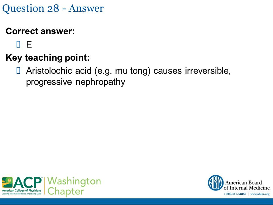 Question 28 - Answer Correct answer:  E Key teaching point:  Aristolochic acid (e.g. mu tong) causes irreversible, progressive nephropathy