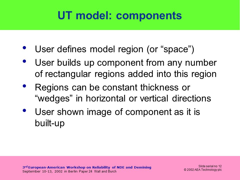 Slide serial no 12 © 2002 AEA Technology plc 3 rd European-American Workshop on Reliability of NDE and Demining September 10-13, 2002 in Berlin Paper 24 Wall and Burch UT model: components User defines model region (or space ) User builds up component from any number of rectangular regions added into this region Regions can be constant thickness or wedges in horizontal or vertical directions User shown image of component as it is built-up