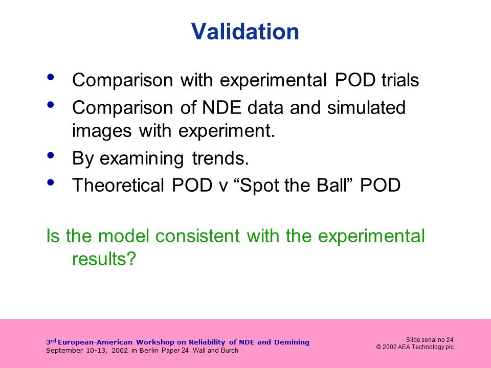 Slide serial no 24 © 2002 AEA Technology plc 3 rd European-American Workshop on Reliability of NDE and Demining September 10-13, 2002 in Berlin Paper 24 Wall and Burch Validation Comparison with experimental POD trials Comparison of NDE data and simulated images with experiment.
