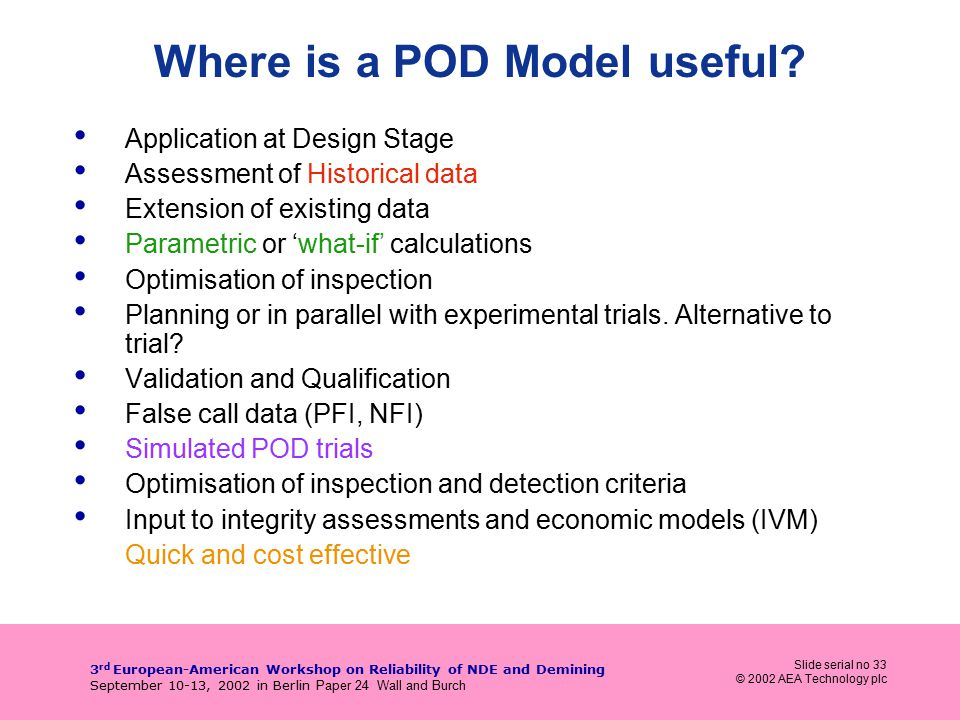 Slide serial no 33 © 2002 AEA Technology plc 3 rd European-American Workshop on Reliability of NDE and Demining September 10-13, 2002 in Berlin Paper 24 Wall and Burch Where is a POD Model useful.