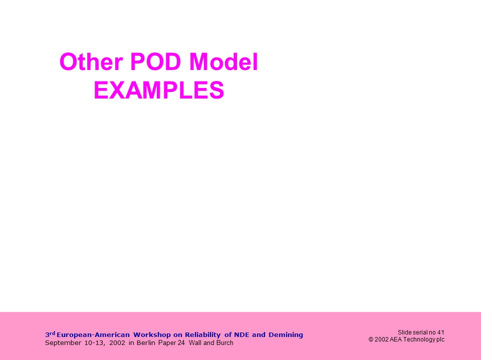 Slide serial no 41 © 2002 AEA Technology plc 3 rd European-American Workshop on Reliability of NDE and Demining September 10-13, 2002 in Berlin Paper 24 Wall and Burch Other POD Model EXAMPLES