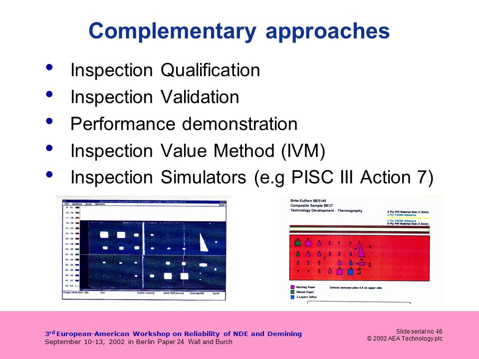 Slide serial no 46 © 2002 AEA Technology plc 3 rd European-American Workshop on Reliability of NDE and Demining September 10-13, 2002 in Berlin Paper 24 Wall and Burch Complementary approaches Inspection Qualification Inspection Validation Performance demonstration Inspection Value Method (IVM) Inspection Simulators (e.g PISC III Action 7)