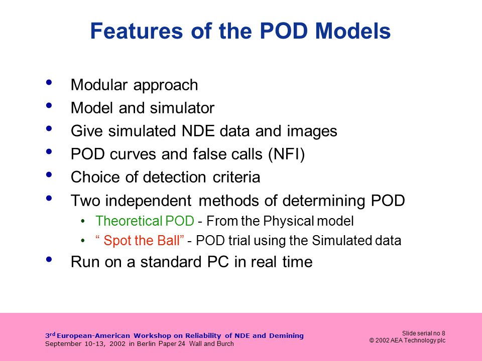 Slide serial no 8 © 2002 AEA Technology plc 3 rd European-American Workshop on Reliability of NDE and Demining September 10-13, 2002 in Berlin Paper 24 Wall and Burch Features of the POD Models Modular approach Model and simulator Give simulated NDE data and images POD curves and false calls (NFI) Choice of detection criteria Two independent methods of determining POD Theoretical POD - From the Physical model Spot the Ball - POD trial using the Simulated data Run on a standard PC in real time