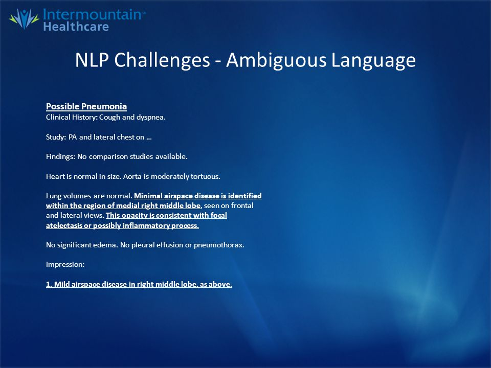 NLP Challenges - Ambiguous Language Positive Pneumonia PA and lateral chest radiograph Comparison: None Indication: Fever, cough Findings: The lungs are symmetrically inflated there is obscuration of the cardiac apex on the frontal projection with increased attenuation on the lateral view suggesting subsegmental lingular airspace disease.