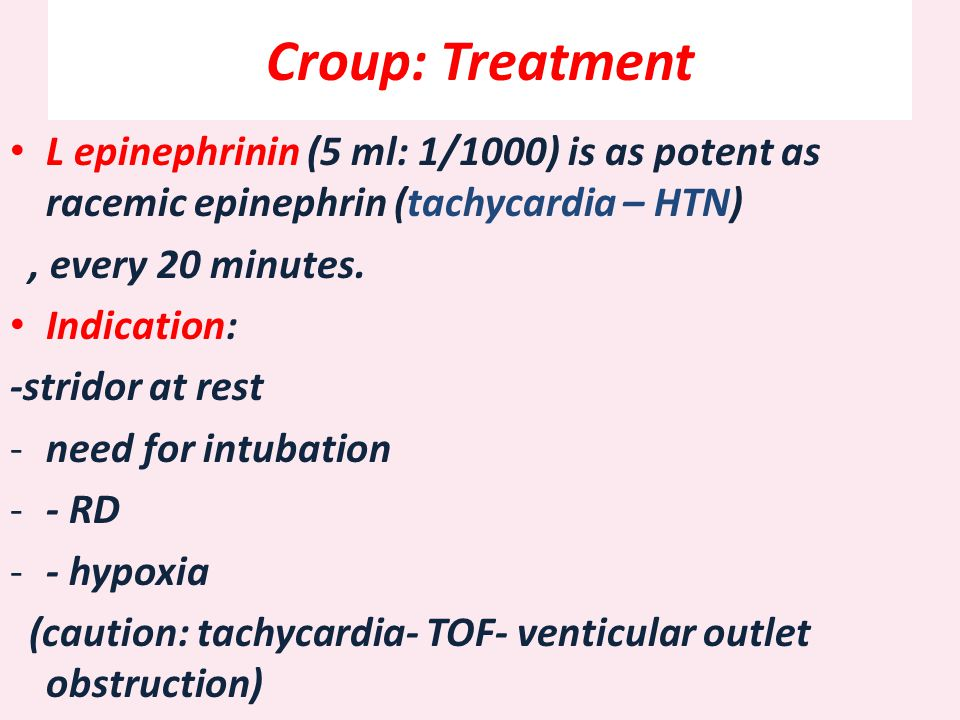 Croup: Treatment L epinephrinin (5 ml: 1/1000) is as potent as racemic epinephrin (tachycardia – HTN), every 20 minutes. Indication: -stridor at rest