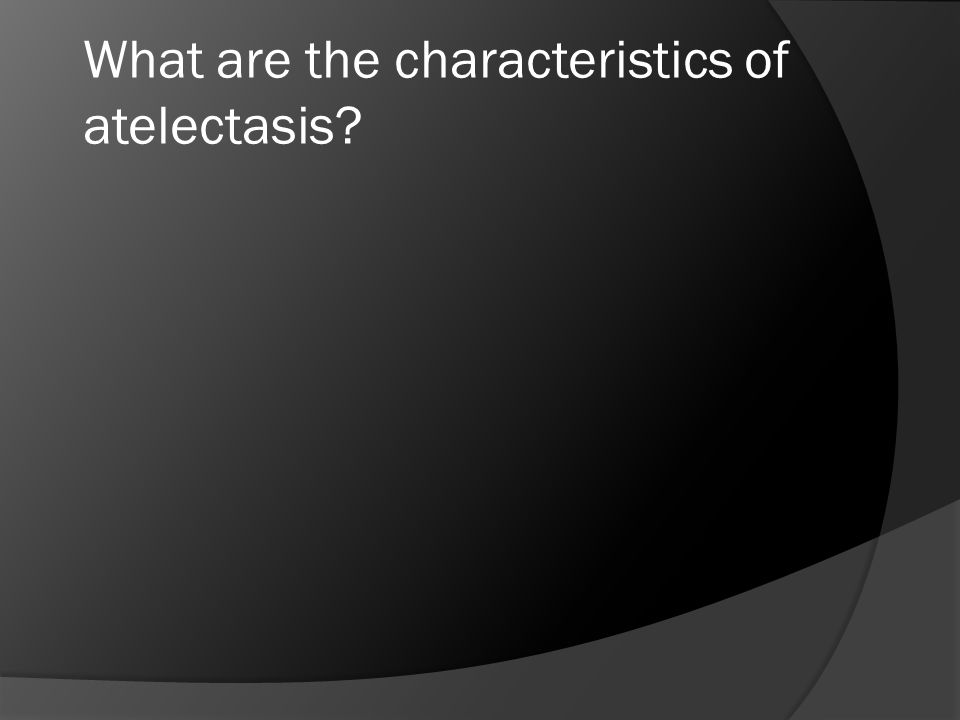 What are the characteristics of atelectasis?