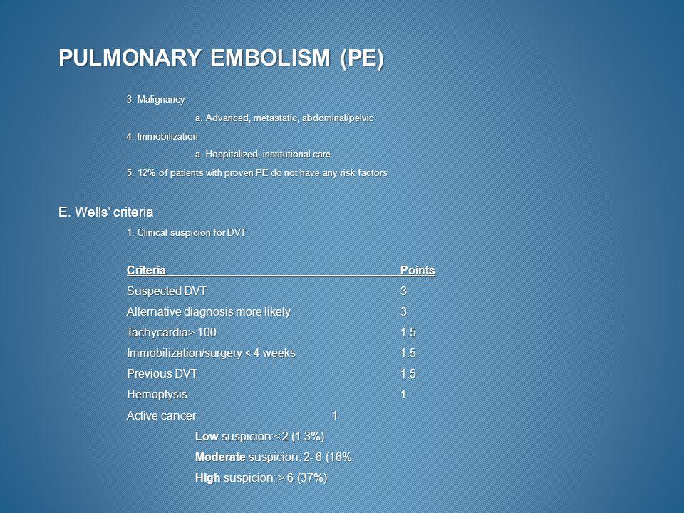 PULMONARY EMBOLISM (PE) 3. Malignancy a. Advanced, metastatic, abdominal/pelvic 4. Immobilization a. Hospitalized, institutional care 5. 12% of patien