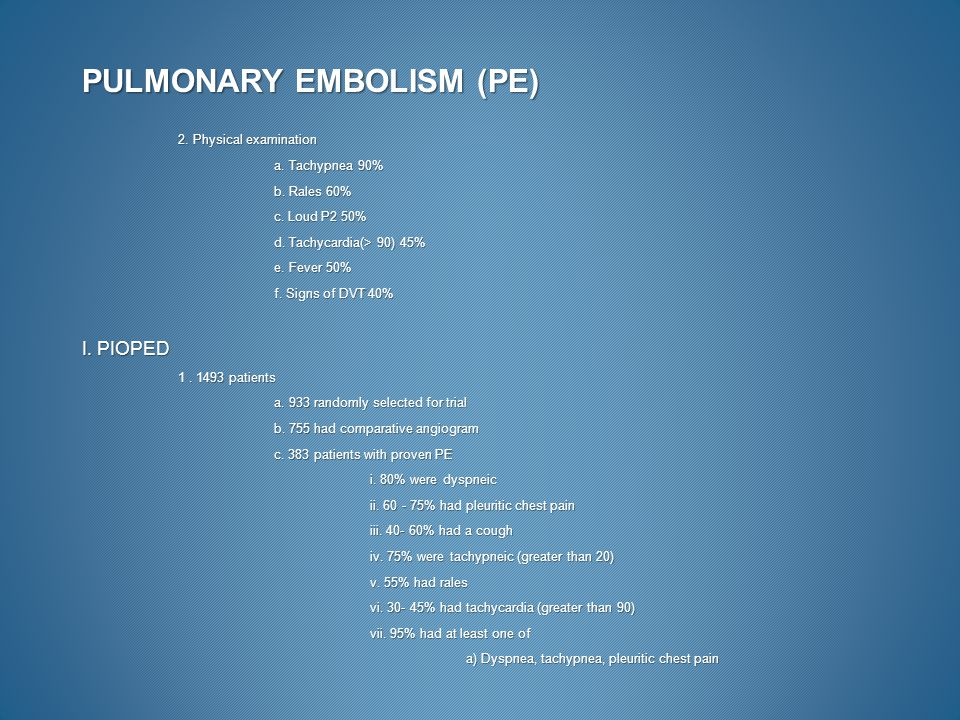 PULMONARY EMBOLISM (PE) 2. Physical examination a. Tachypnea 90% b. Rales 60% c. Loud P2 50% d. Tachycardia(> 90) 45% e. Fever 50% f. Signs of DVT 40%