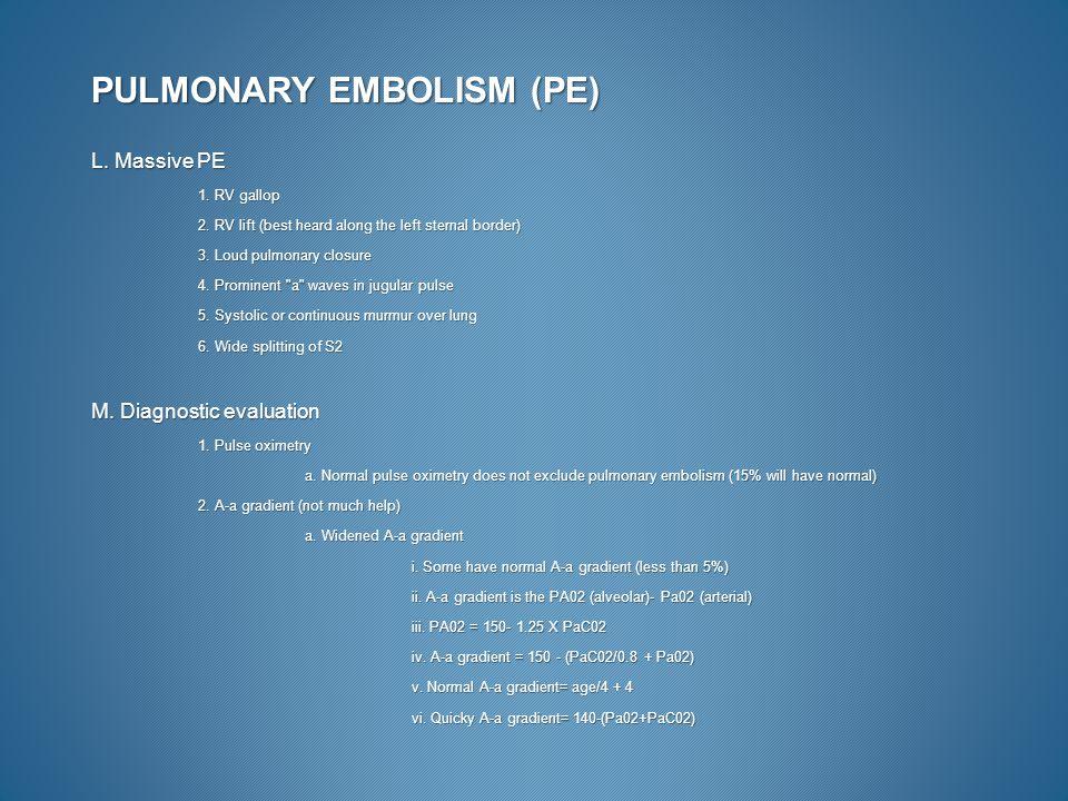 PULMONARY EMBOLISM (PE) L. Massive PE 1. RV gallop 2. RV lift (best heard along the left sternal border) 3. Loud pulmonary closure 4. Prominent