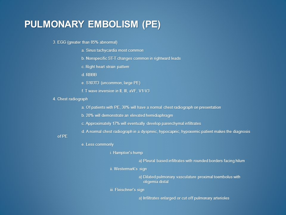 PULMONARY EMBOLISM (PE) 3. EGG (greater than 85% abnormal) a. Sinus tachycardia most common b. Nonspecific ST-T changes common in rightward leads c. R