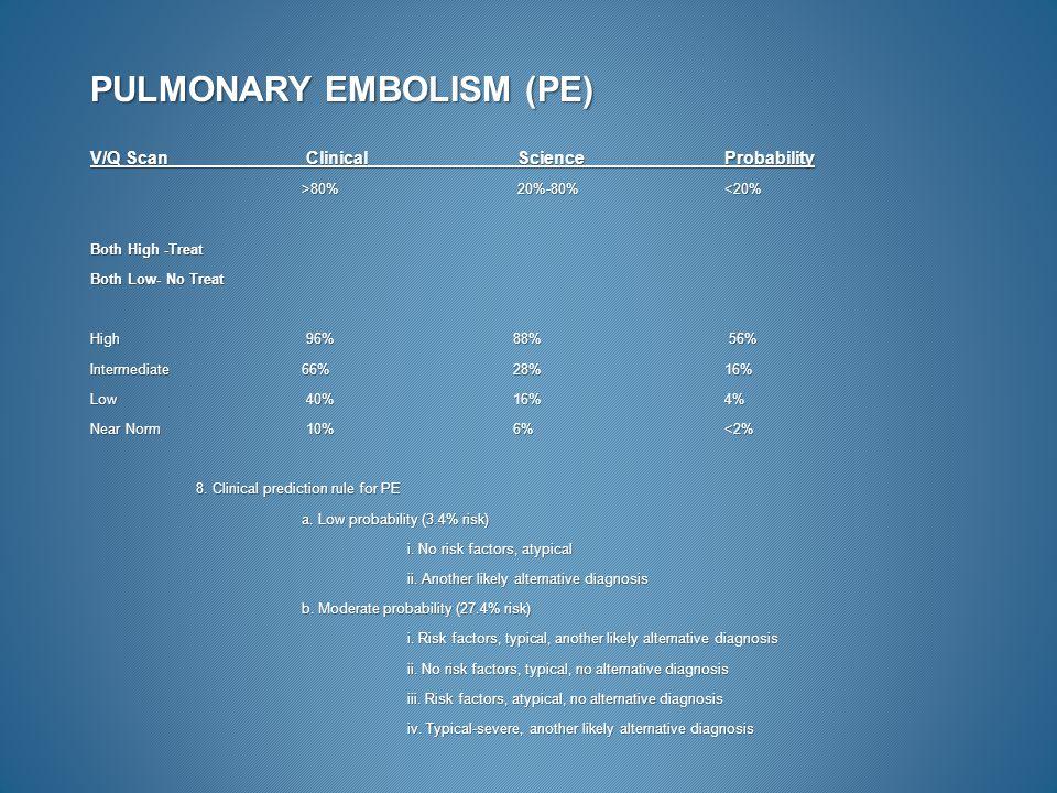 PULMONARY EMBOLISM (PE) V/Q Scan Clinical Science Probability >80% 20%-80% 80% 20%-80%<20% Both High -Treat Both Low- No Treat High 96% 88% 56% Interm