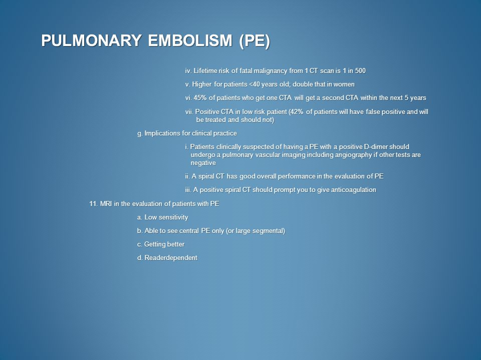 PULMONARY EMBOLISM (PE) iv. Lifetime risk of fatal malignancy from 1 CT scan is 1 in 500 v. Higher for patients <40 years old; double that in women vi