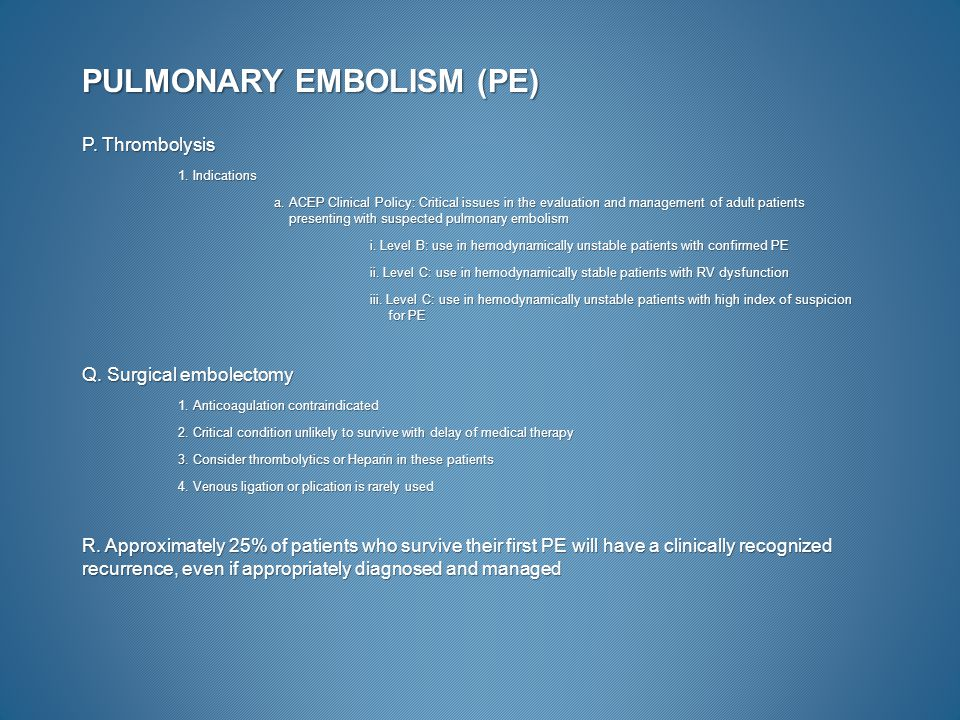 PULMONARY EMBOLISM (PE) P. Thrombolysis 1. Indications a. ACEP Clinical Policy: Critical issues in the evaluation and management of adult patients pre