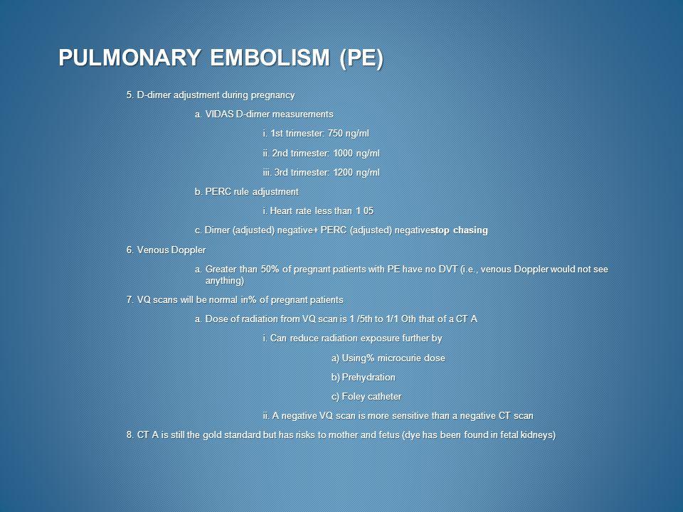 PULMONARY EMBOLISM (PE) 5. D-dimer adjustment during pregnancy a. VIDAS D-dimer measurements i. 1st trimester: 750 ng/ml ii. 2nd trimester: 1000 ng/ml