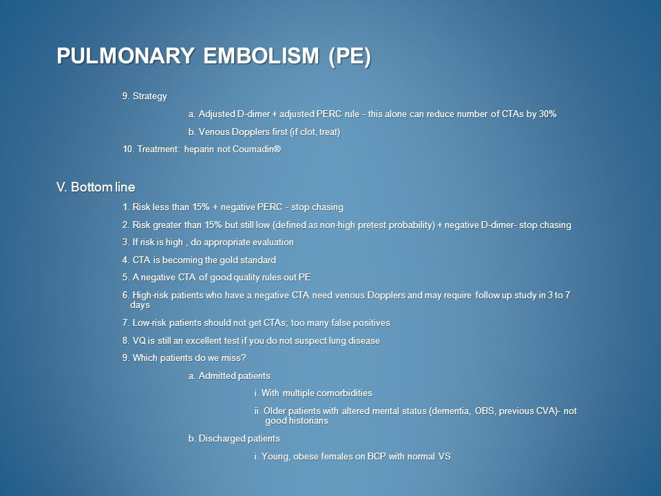 PULMONARY EMBOLISM (PE) 9. Strategy a. Adjusted D-dimer + adjusted PERC rule - this alone can reduce number of CTAs by 30% b. Venous Dopplers first (i
