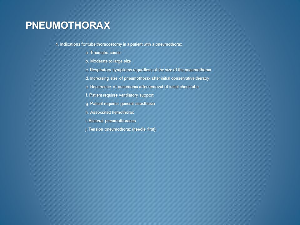 PNEUMOTHORAX 4. Indications for tube thoracostomy in a patient with a pneumothorax a. Traumatic cause b. Moderate to large size c. Respiratory symptom