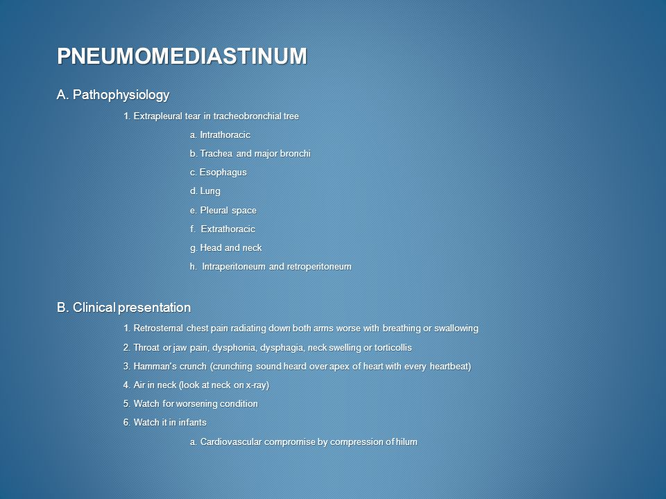PNEUMOMEDIASTINUM A. Pathophysiology 1. Extrapleural tear in tracheobronchial tree a. Intrathoracic b. Trachea and major bronchi c. Esophagus d. Lung