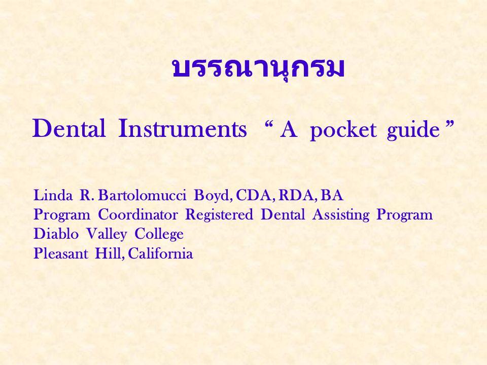 """บรรณานุกรม Dental Instruments """" A pocket guide """" Linda R. Bartolomucci Boyd, CDA, RDA, BA Program Coordinator Registered Dental Assisting Program Diab"""