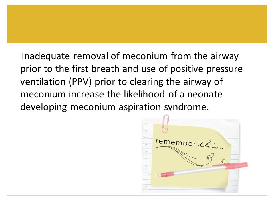 Inadequate removal of meconium from the airway prior to the first breath and use of positive pressure ventilation (PPV) prior to clearing the airway of meconium increase the likelihood of a neonate developing meconium aspiration syndrome.