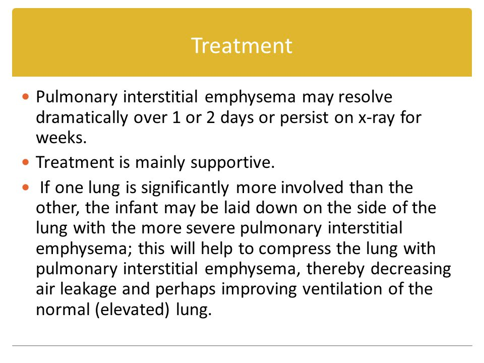 Treatment Pulmonary interstitial emphysema may resolve dramatically over 1 or 2 days or persist on x-ray for weeks.