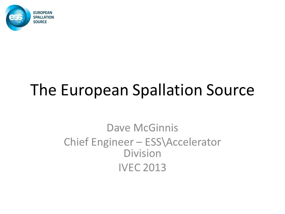 The European Spallation Source Dave McGinnis Chief Engineer – ESS\Accelerator Division IVEC 2013