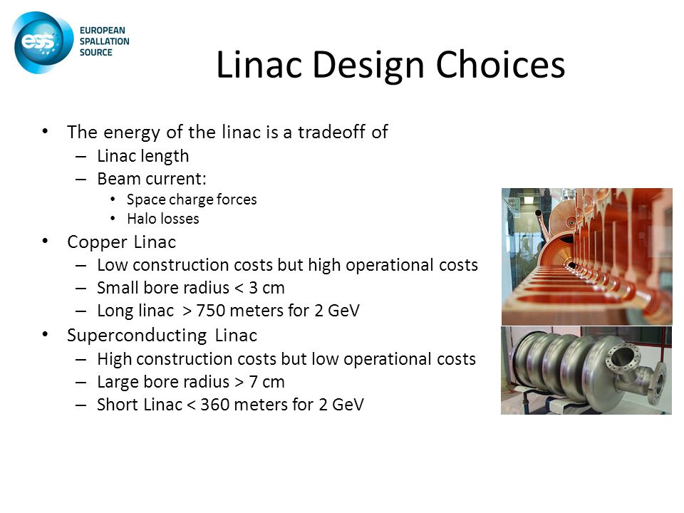 Linac Design Choices The energy of the linac is a tradeoff of – Linac length – Beam current: Space charge forces Halo losses Copper Linac – Low construction costs but high operational costs – Small bore radius < 3 cm – Long linac > 750 meters for 2 GeV Superconducting Linac – High construction costs but low operational costs – Large bore radius > 7 cm – Short Linac < 360 meters for 2 GeV
