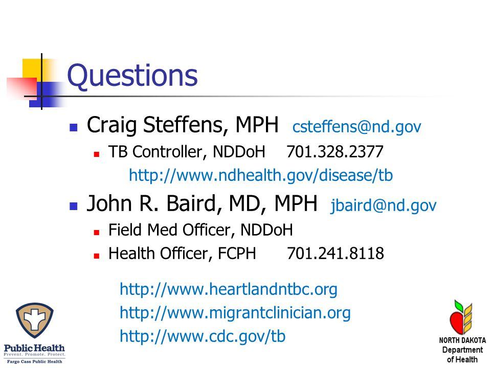 Questions Craig Steffens, MPH csteffens@nd.gov TB Controller, NDDoH 701.328.2377 http://www.ndhealth.gov/disease/tb John R. Baird, MD, MPH jbaird@nd.g