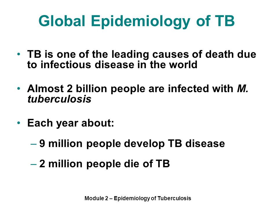 Module 2 – Epidemiology of Tuberculosis TB is one of the leading causes of death due to infectious disease in the world Almost 2 billion people are infected with M.