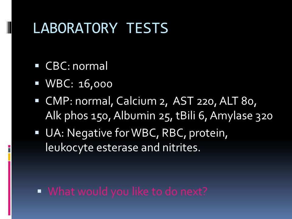 LABORATORY TESTS  CBC: normal  WBC: 16,000  CMP: normal, Calcium 2, AST 220, ALT 80, Alk phos 150, Albumin 25, tBili 6, Amylase 320  UA: Negative for WBC, RBC, protein, leukocyte esterase and nitrites.