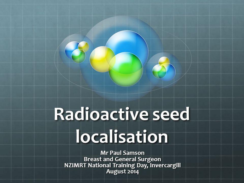 Radioactive seed localisation Mr Paul Samson Breast and General Surgeon NZIMRT National Training Day, Invercargill August 2014