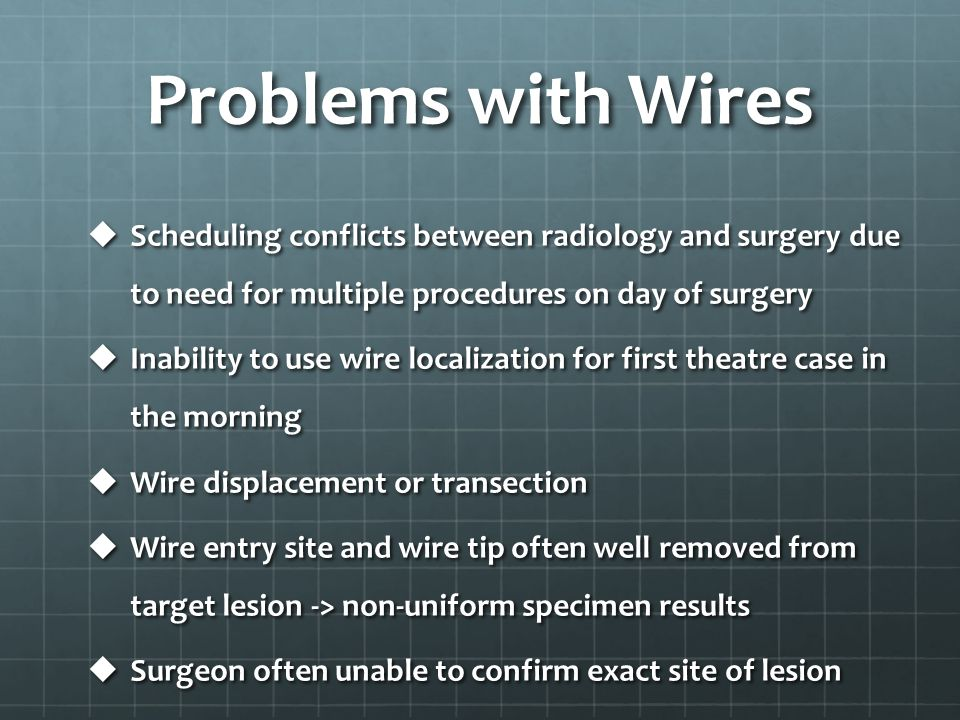 Problems with Wires  Scheduling conflicts between radiology and surgery due to need for multiple procedures on day of surgery  Inability to use wire
