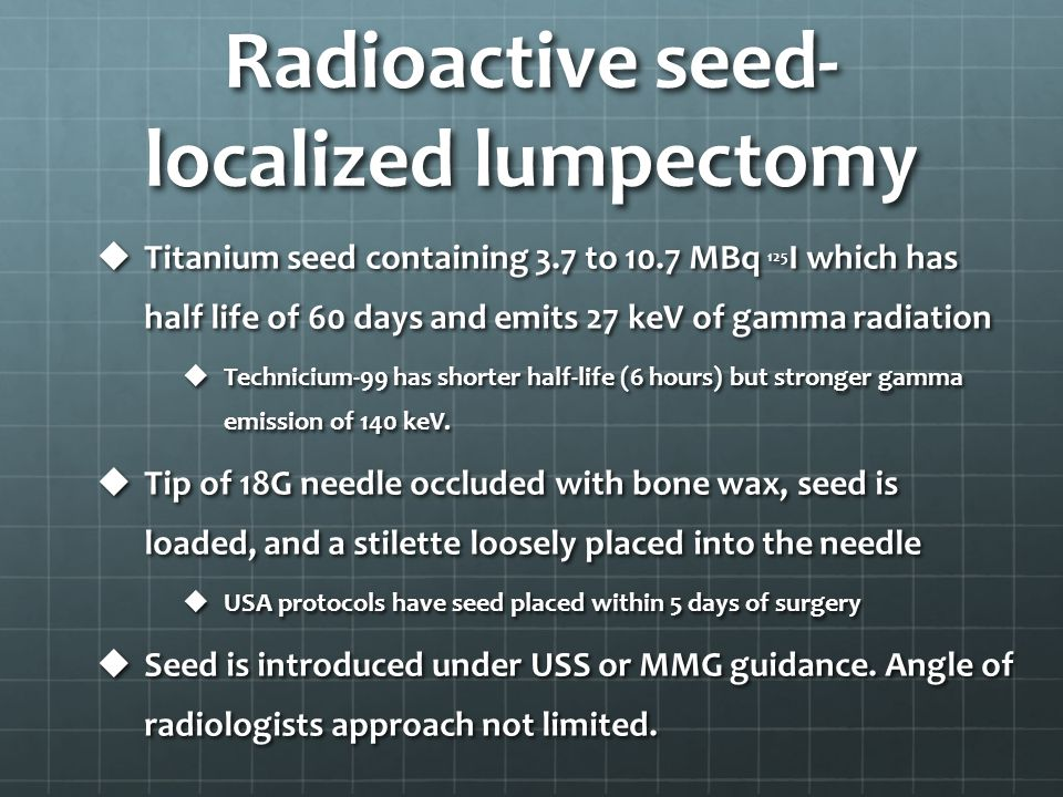 Radioactive seed- localized lumpectomy  Titanium seed containing 3.7 to 10.7 MBq 125 I which has half life of 60 days and emits 27 keV of gamma radia