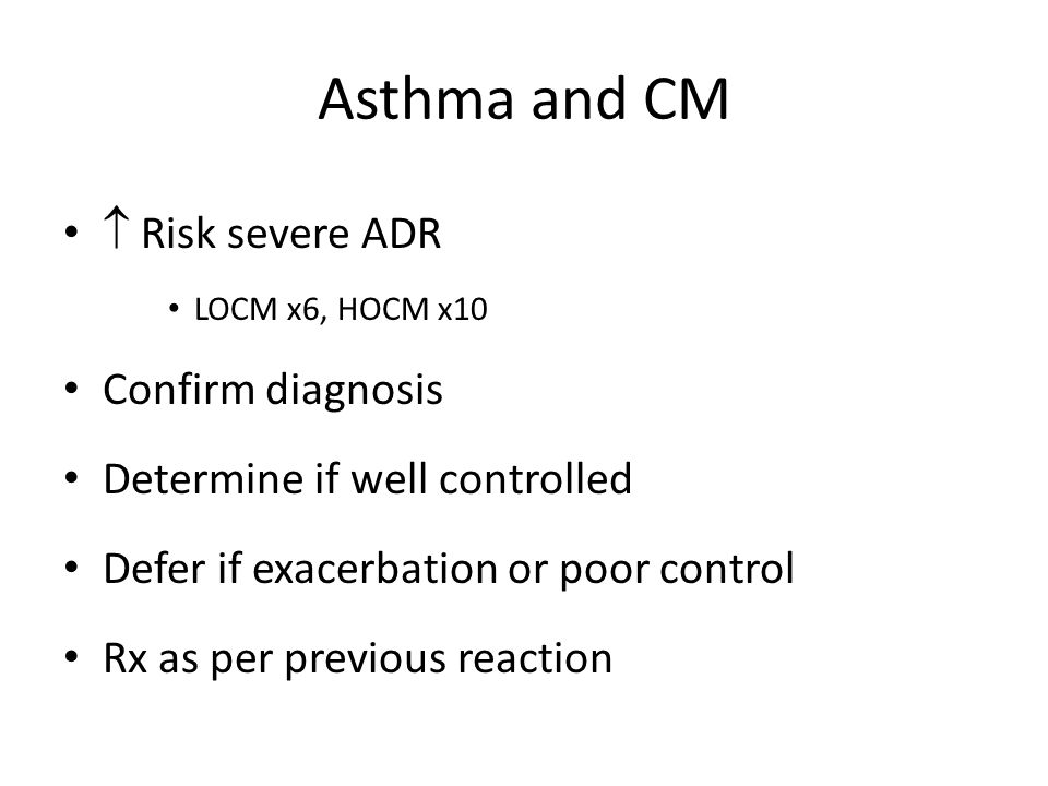 Asthma and CM  Risk severe ADR LOCM x6, HOCM x10 Confirm diagnosis Determine if well controlled Defer if exacerbation or poor control Rx as per previ