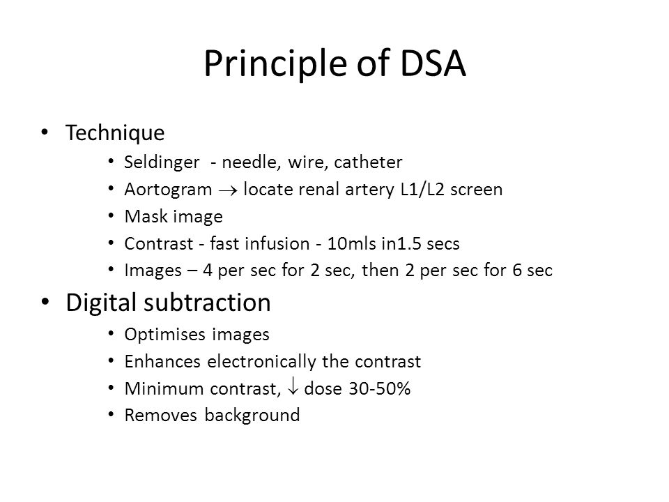 Principle of DSA Technique Seldinger - needle, wire, catheter Aortogram  locate renal artery L1/L2 screen Mask image Contrast - fast infusion - 10mls