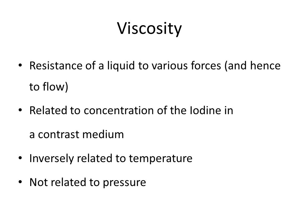 Viscosity Resistance of a liquid to various forces (and hence to flow) Related to concentration of the Iodine in a contrast medium Inversely related t
