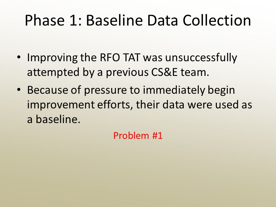 Phase 1: Baseline Data Collection Improving the RFO TAT was unsuccessfully attempted by a previous CS&E team.